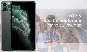 iPhone 11 Pro Max – 5 najlepszych ofert komórkowych