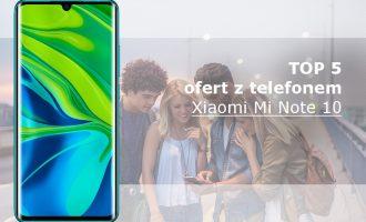 Xiaomi Mi Note 10 – 5 najlepszych ofert komórkowych
